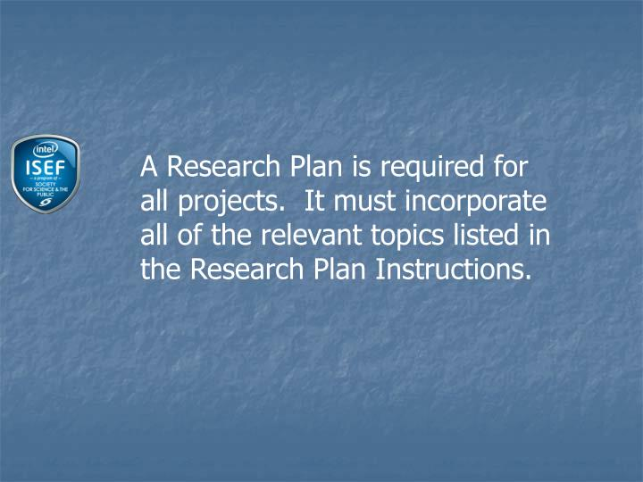 A Research Plan is required for all projects.  It must incorporate all of the relevant topics listed in the Research Plan Instructions.