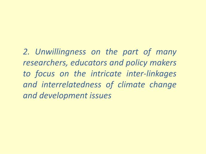 2. Unwillingness on the part of many researchers, educators and policy makers to focus on the intricate inter-linkages and interrelatedness of climate change and development issues