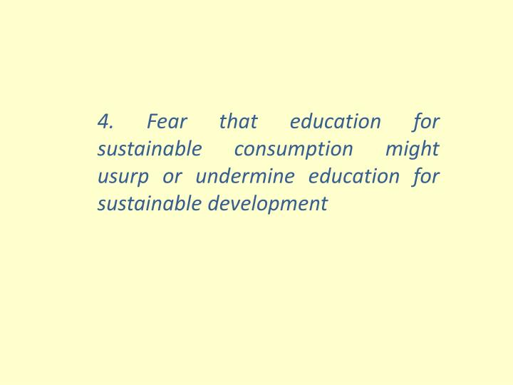 4. Fear that education for sustainable consumption might usurp or undermine education for sustainable development