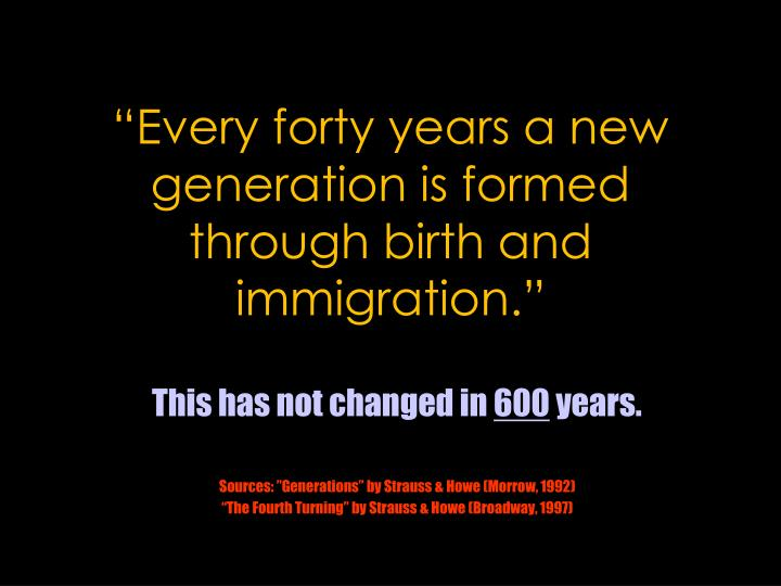 """""""Every forty years a new generation is formed through birth and immigration."""""""