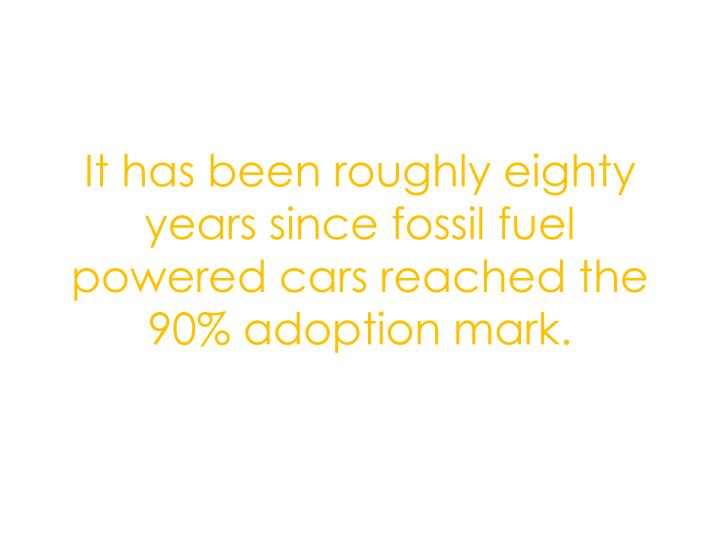 It has been roughly eighty years since fossil fuel powered cars reached the 90% adoption mark.