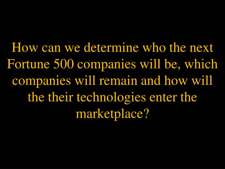 How can we determine who the next Fortune 500 companies will be, which companies will remain and how will the their technologies enter the marketplace?