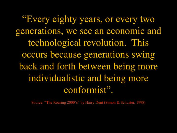 """""""Every eighty years, or every two generations, we see an economic and technological revolution.  This occurs because generations swing back and forth between being more individualistic and being more conformist""""."""