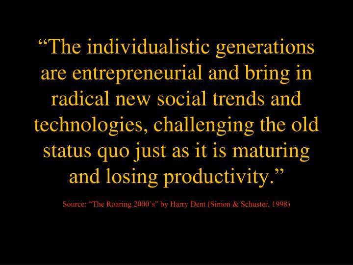 """""""The individualistic generations are entrepreneurial and bring in radical new social trends and technologies, challenging the old status quo just as it is maturing and losing productivity."""""""