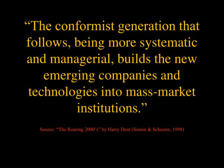 """""""The conformist generation that follows, being more systematic and managerial, builds the new emerging companies and technologies into mass-market institutions."""""""
