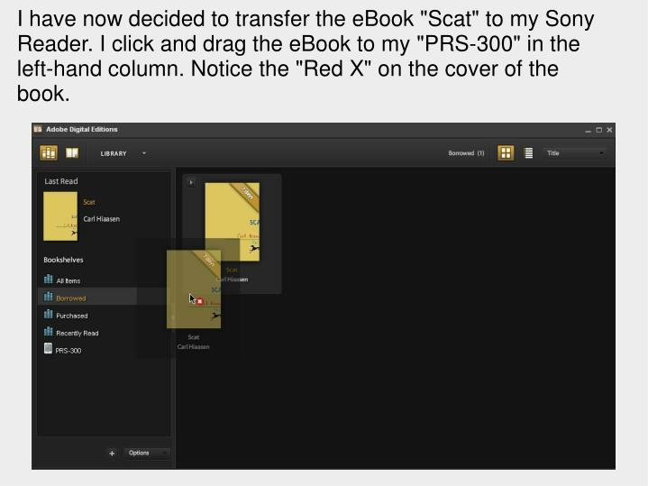 """I have now decided to transfer the eBook """"Scat"""" to my Sony Reader. I click and drag the eBook to my """"PRS-300"""" in the left-hand column. Notice the """"Red X"""" on the cover of the book."""