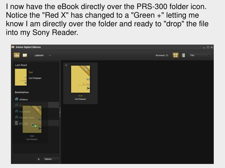 """I now have the eBook directly over the PRS-300 folder icon. Notice the """"Red X"""" has changed to a """"Green +"""" letting me know I am directly over the folder and ready to """"drop"""" the file into my Sony Reader."""
