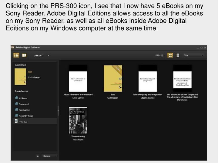 Clicking on the PRS-300 icon, I see that I now have 5 eBooks on my Sony Reader. Adobe Digital Editions allows access to all the eBooks on my Sony Reader, as well as all eBooks inside Adobe Digital Editions on my Windows computer at the same time.