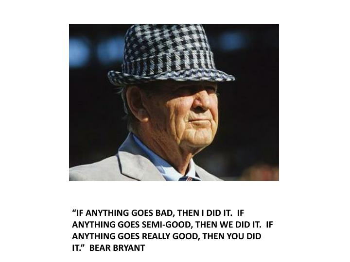 """""""IF ANYTHING GOES BAD, THEN I DID IT.  IF ANYTHING GOES SEMI-GOOD, THEN WE DID IT.  IF ANYTHING GOES REALLY GOOD, THEN YOU DID IT.""""  BEAR BRYANT"""