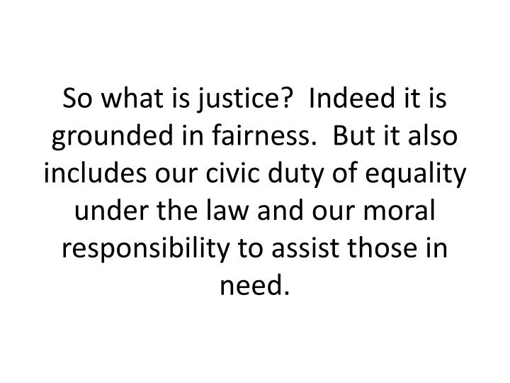 So what is justice?  Indeed it is grounded in fairness.  But it also includes our civic duty of equality under the law and our moral responsibility to assist those in need.