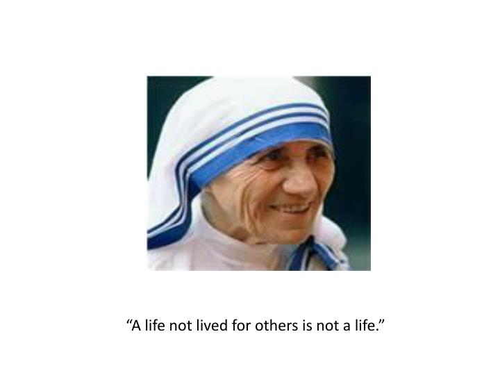 """""""A life not lived for others is not a life."""""""