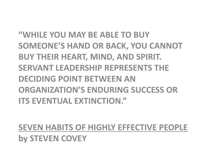 """""""WHILE YOU MAY BE ABLE TO BUY SOMEONE'S HAND OR BACK, YOU CANNOT BUY THEIR HEART, MIND, AND SPIRIT.  SERVANT LEADERSHIP REPRESENTS THE DECIDING POINT BETWEEN AN ORGANIZATION'S ENDURING SUCCESS OR ITS EVENTUAL EXTINCTION."""""""