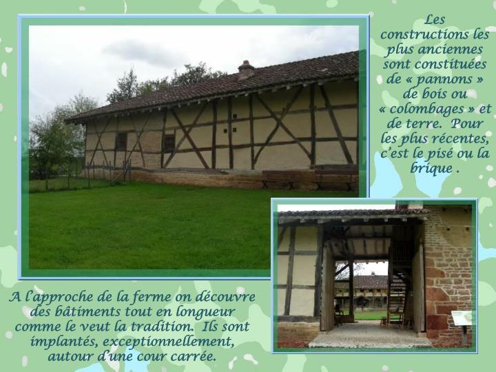 Les constructions les plus anciennes sont constituées de «pannons» de bois ou «colombages» et de terre.  Pour les plus récentes, c'est le pisé ou la brique .