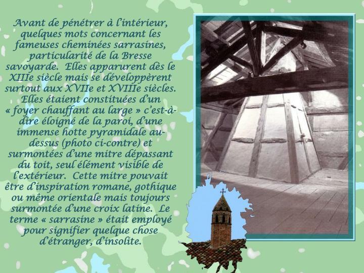 Avant de pénétrer à l'intérieur, quelques mots concernant les fameuses cheminées sarrasines, particularité de la Bresse savoyarde.  Elles apparurent dès le XIIIe siècle mais se développèrent surtout aux XVIIe et XVIIIe siècles.  Elles étaient constituées d'un «foyer chauffant au large» c'est-à-dire éloigné de la paroi, d'une immense hotte pyramidale au-dessus (photo ci-contre) et surmontées d'une mitre dépassant du toit, seul élément visible de l'extérieur.  Cette mitre pouvait être d'inspiration romane, gothique ou même orientale mais toujours surmontée d'une croix latine.  Le terme «sarrasine» était employé pour signifier quelque chose d'étranger, d'insolite.