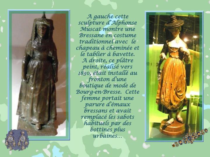 A gauche cette sculpture d'Alphonse Muscat montre une Bressane en costume traditionnel avec  le chapeau à cheminée et le tablier à bavette.