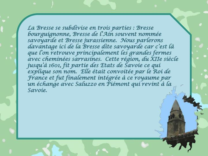 La Bresse se subdivise en trois parties : Bresse bourguignonne, Bresse de l'Ain souvent nommée savoyarde et Bresse jurassienne.  Nous parlerons davantage ici de la Bresse dite savoyarde car c'est là que l'on retrouve principalement les grandes fermes avec cheminées sarrasines.  Cette région, du XIIe siècle jusqu'à 1601, fit partie des Etats de Savoie ce qui explique son nom.  Elle était convoitée par le Roi de France et fut finalement intégrée à ce royaume par un échange avec Saluzzo en Piémont qui revint à la Savoie.