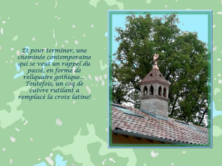 Et pour terminer, une cheminée contemporaine qui se veut un rappel du passé, en forme de reliquaire gothique…  Toutefois, un coq de cuivre rutilant a remplacé la croix latine!