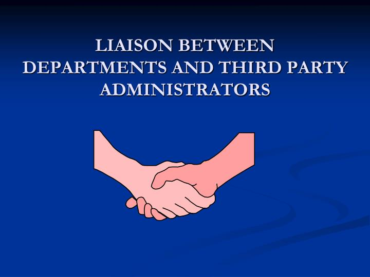 LIAISON BETWEEN DEPARTMENTS AND THIRD PARTY ADMINISTRATORS