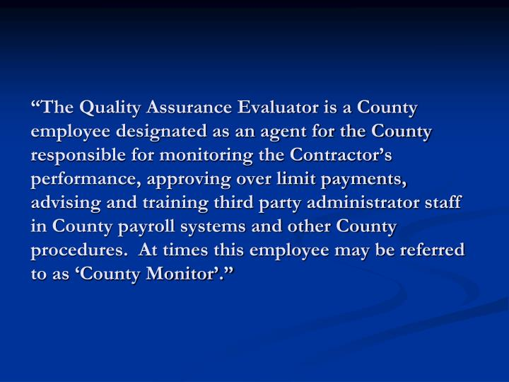 """""""The Quality Assurance Evaluator is a County employee designated as an agent for the County responsible for monitoring the Contractor's performance, approving over limit payments, advising and training third party administrator staff in County payroll systems and other County procedures.  At times this employee may be referred to as 'County Monitor'."""""""