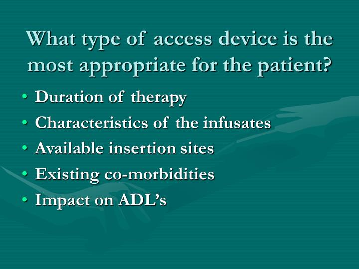 What type of access device is the most appropriate for the patient?