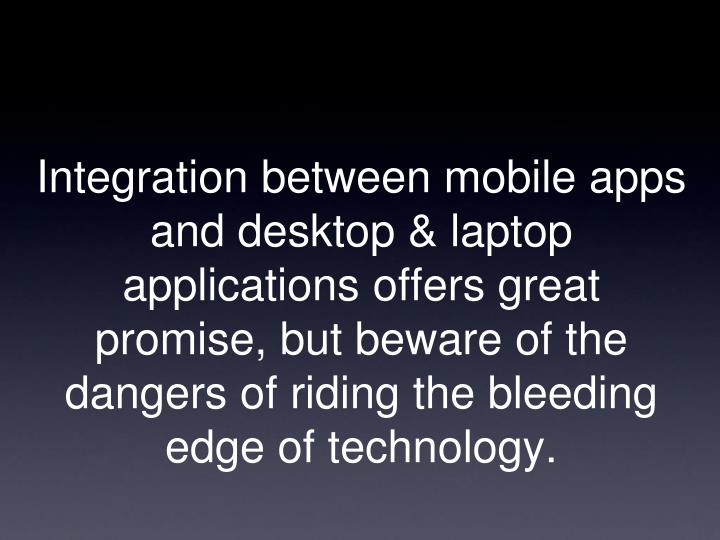 Integration between mobile apps and desktop & laptop applications offers great promise, but beware of the dangers of riding the bleeding edge of technology.