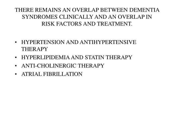 THERE REMAINS AN OVERLAP BETWEEN DEMENTIA SYNDROMES CLINICALLY AND AN OVERLAP IN RISK FACTORS AND TREATMENT.