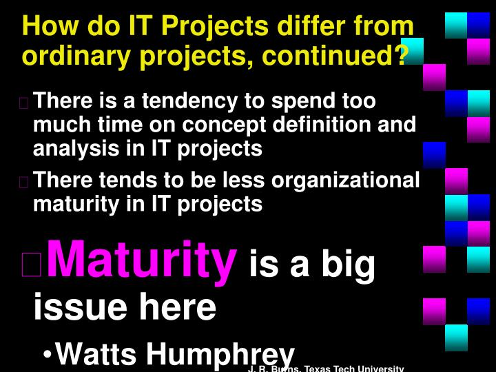 How do IT Projects differ from ordinary projects, continued?
