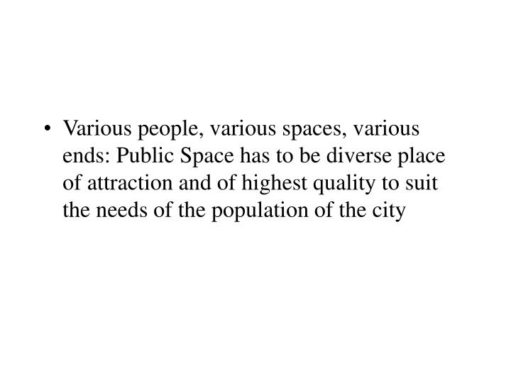 Various people, various spaces, various ends: Public Space has to be diverse place of attraction and of highest quality to suit the needs of the population of the city