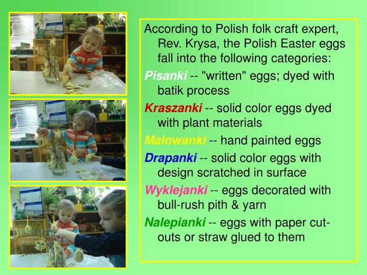 According to Polish folk craft expert, Rev. Krysa, the Polish Easter eggs fall into the following categories: