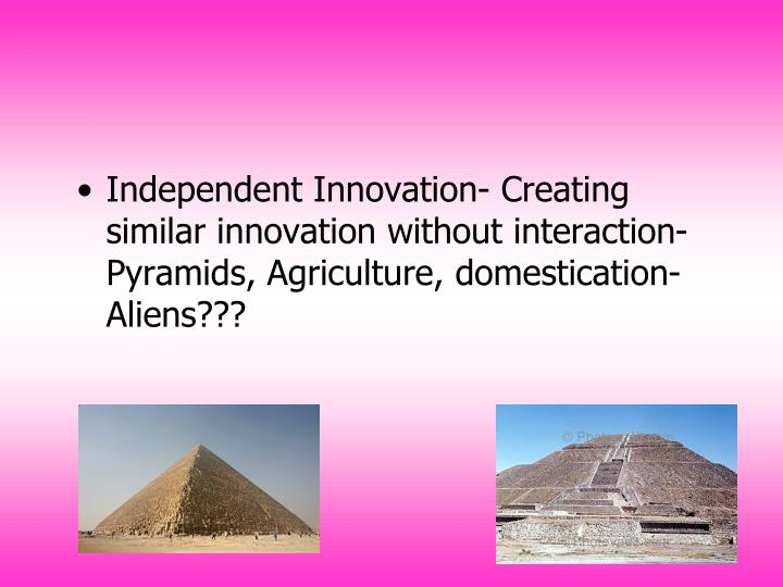 Independent Innovation- Creating similar innovation without interaction- Pyramids, Agriculture, domestication- Aliens???