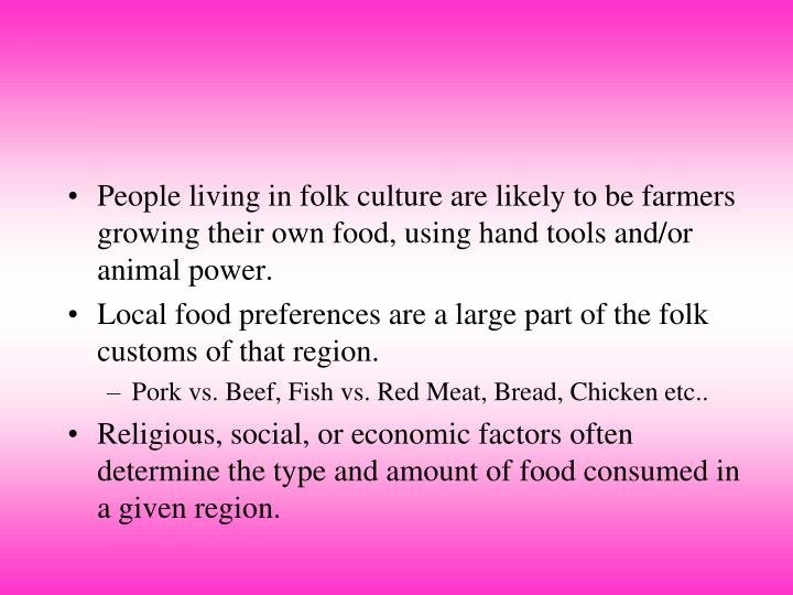 People living in folk culture are likely to be farmers growing their own food, using hand tools and/or animal power.