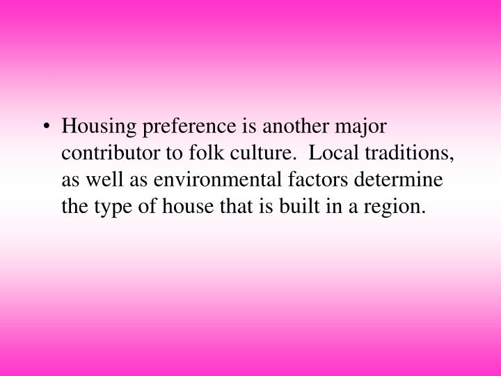 Housing preference is another major contributor to folk culture.  Local traditions, as well as environmental factors determine the type of house that is built in a region.