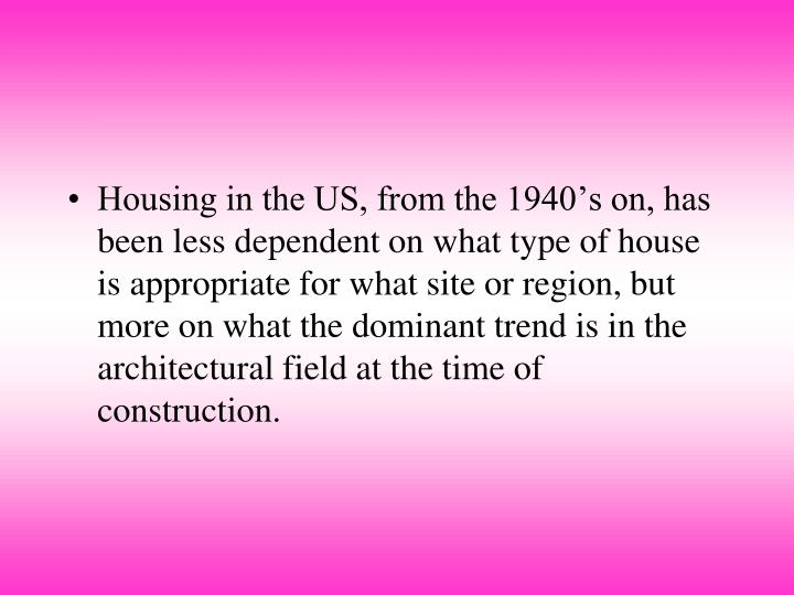Housing in the US, from the 1940's on, has been less dependent on what type of house is appropriate for what site or region, but more on what the dominant trend is in the architectural field at the time of construction.