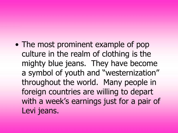 "The most prominent example of pop culture in the realm of clothing is the mighty blue jeans.  They have become a symbol of youth and ""westernization"" throughout the world.  Many people in foreign countries are willing to depart with a week's earnings just for a pair of Levi jeans."