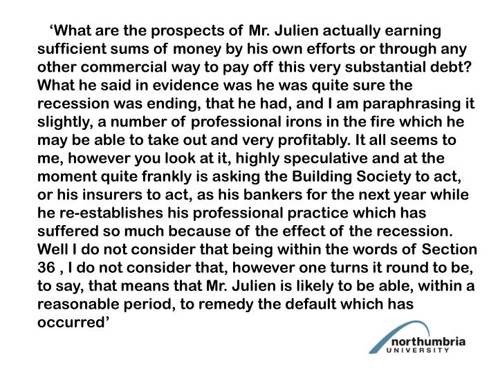 'What are the prospects of Mr. Julien actually earning sufficient sums of money by his own efforts or through any other commercial way to pay off this very substantial debt? What he said in evidence was he was quite sure the recession was ending, that he had, and I am paraphrasing it slightly, a number of professional irons in the fire which he may be able to take out and very profitably. It all seems to me, however you look at it, highly speculative and at the moment quite frankly is asking the Building Society to act, or his insurers to act, as his bankers for the next year while he re-establishes his professional practice which has suffered so much because of the effect of the recession. Well I do not consider that being within the words of Section 36 , I do not consider that, however one turns it round to be, to say, that means that Mr. Julien is likely to be able, within a reasonable period, to remedy the default which has occurred'