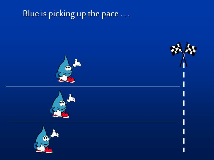 Blue is picking up the pace . . .
