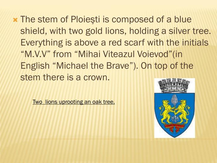 "The stem of Ploieşti is composed of a blue shield, with two gold lions, holding a silver tree. Everything is above a red scarf with the initials ""M.V.V"" from ""Mihai Viteazul Voievod""(in English ""Michael the Brave""). On top of the stem there is a crown."