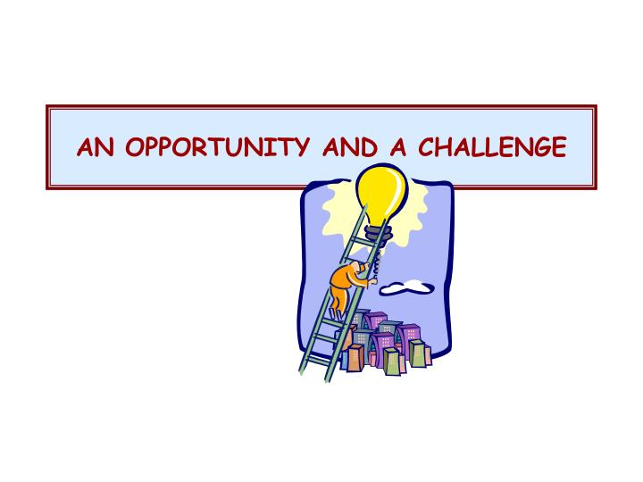 AN OPPORTUNITY AND A CHALLENGE