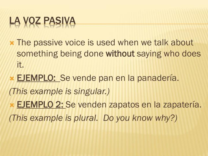 The passive voice is used when we talk about something being done