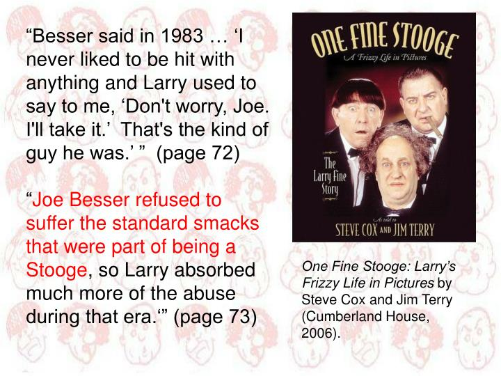 """""""Besser said in 1983 … 'I never liked to be hit with anything and Larry used to say to me, 'Don't worry, Joe.  I'll take it.'  That's the kind of guy he was.' """"  (page 72)"""