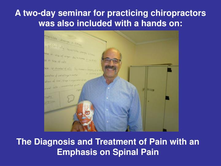 A two-day seminar for practicing chiropractors was also included with a hands on: