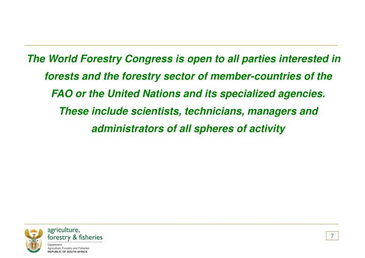 The World Forestry Congress is open to all parties interested in forests and the forestry sector of member-countries of the FAO or the United Nations and its specialized agencies.