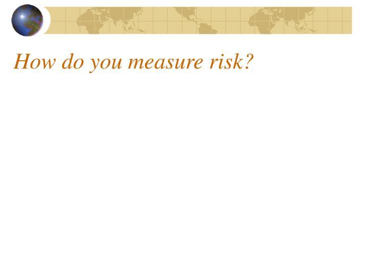 How do you measure risk?