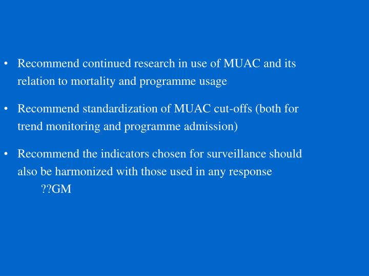 Recommend continued research in use of MUAC and its relation to mortality and programme usage