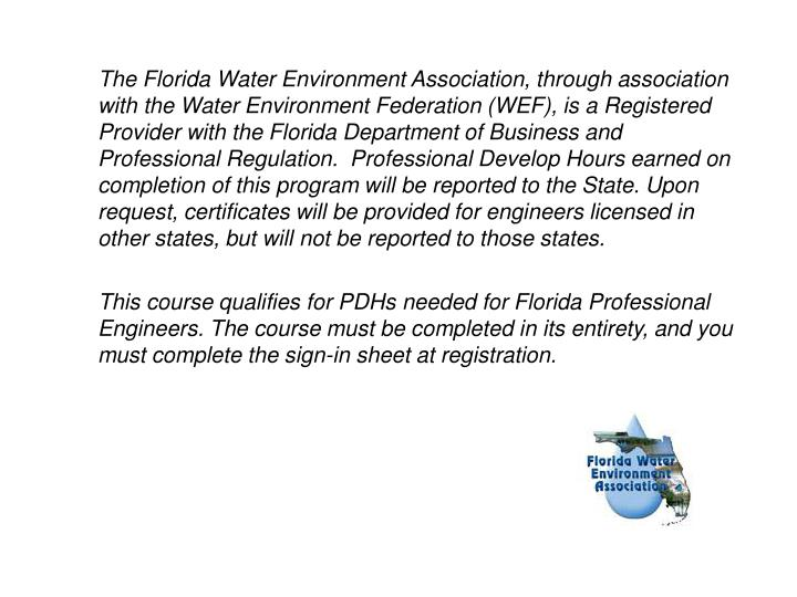 The Florida Water Environment Association, through association with the Water Environment Federation (WEF), is a Registered Provider with the Florida Department of Business and Professional Regulation. Professional Develop Hours earned on completion of this program will be reported to the State. Upon request, certificates will be provided for engineers licensed in other states, but will not be reported to those states.