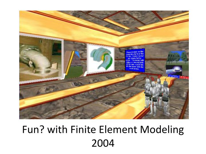 Fun? with Finite Element Modeling