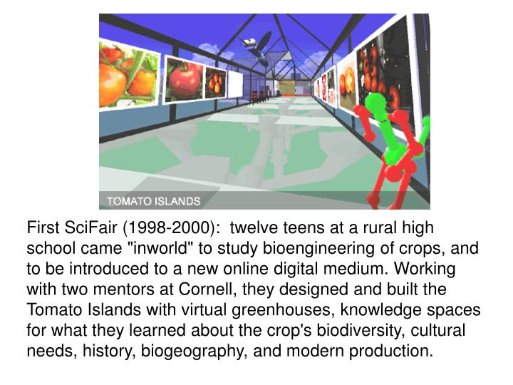 "First SciFair (1998-2000):  twelve teens at a rural high school came ""inworld"" to study bioengineering of crops, and to be introduced to a new online digital medium. Working with two mentors at Cornell, they designed and built the Tomato Islands with virtual greenhouses, knowledge spaces for what they learned about the crop's biodiversity, cultural needs, history, biogeography, and modern production."