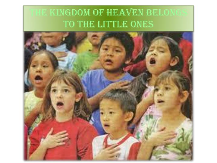 THE KINGDOM OF HEAVEN BELONGS TO THE LITTLE ONES