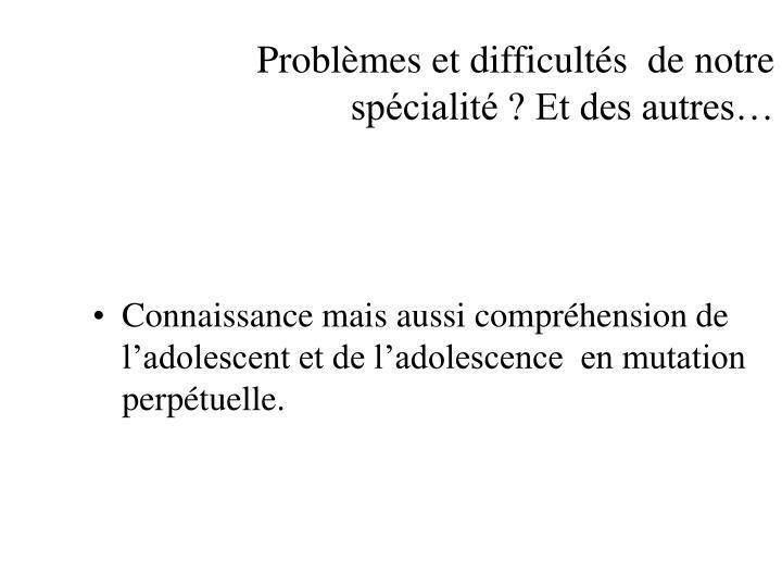 Problèmes et difficultés  de notre spécialité ? Et des autres…