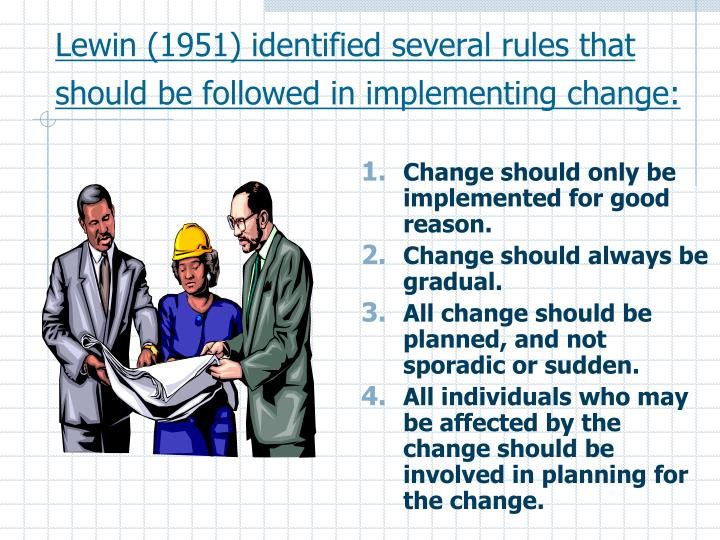 Lewin (1951) identified several rules that should be followed in implementing change:
